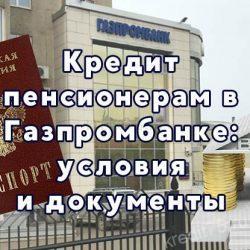 Кредит пенсионерам в Газпромбанке - условия и документы