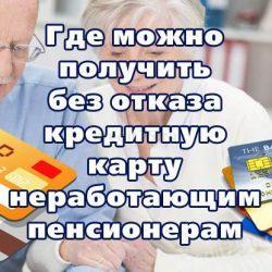 Где можно получить без отказа кредитную карту неработающим пенсионерам